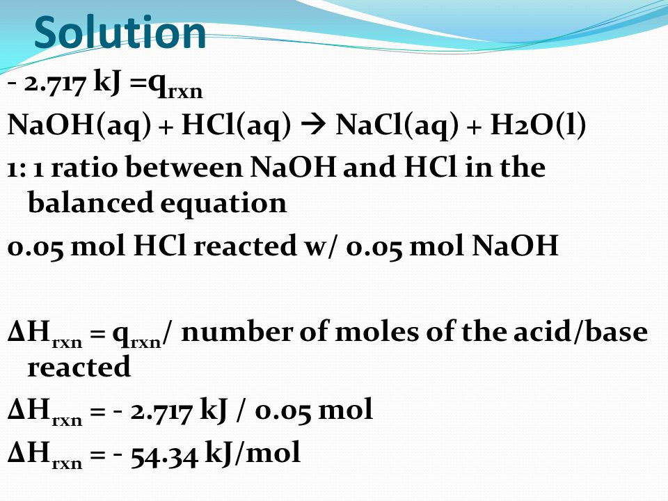 Solution - 2.717 kJ =q rxn NaOH(aq) + HCl(aq) NaCl(aq) + H2O(l) 1: 1 ratio between NaOH and HCl in the balanced equation 0.05 mol HCl reacted w/ 0.05
