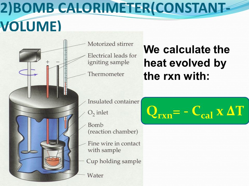 2)BOMB CALORIMETER(CONSTANT- VOLUME) We calculate the heat evolved by the rxn with: Q rxn = - C cal x ΔT