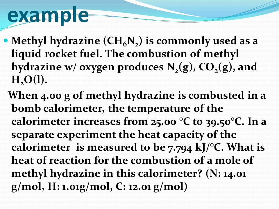 example Methyl hydrazine (CH 6 N 2 ) is commonly used as a liquid rocket fuel. The combustion of methyl hydrazine w/ oxygen produces N 2 (g), CO 2 (g)