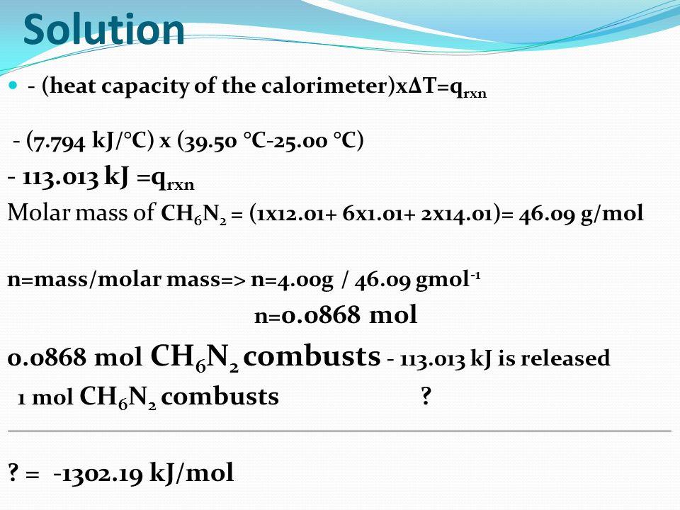 Solution - (heat capacity of the calorimeter)xΔT=q rxn - (7.794 kJ/°C) x (39.50 °C-25.00 °C) - 113.013 kJ =q rxn Molar mass of CH 6 N 2 = (1x12.01+ 6x