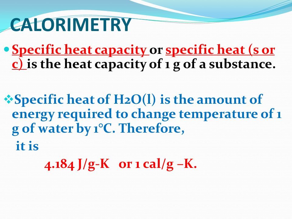 Specific heat capacity or specific heat (s or c) is the heat capacity of 1 g of a substance. Specific heat of H2O(l) is the amount of energy required