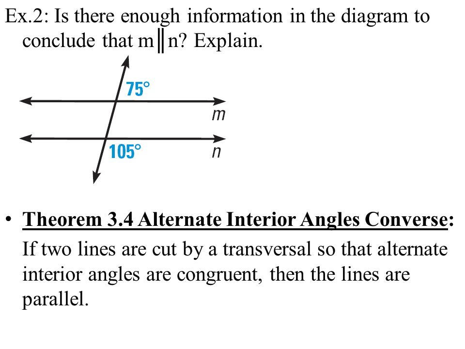 Ex.2: Is there enough information in the diagram to conclude that mn? Explain. Theorem 3.4 Alternate Interior Angles Converse: If two lines are cut by