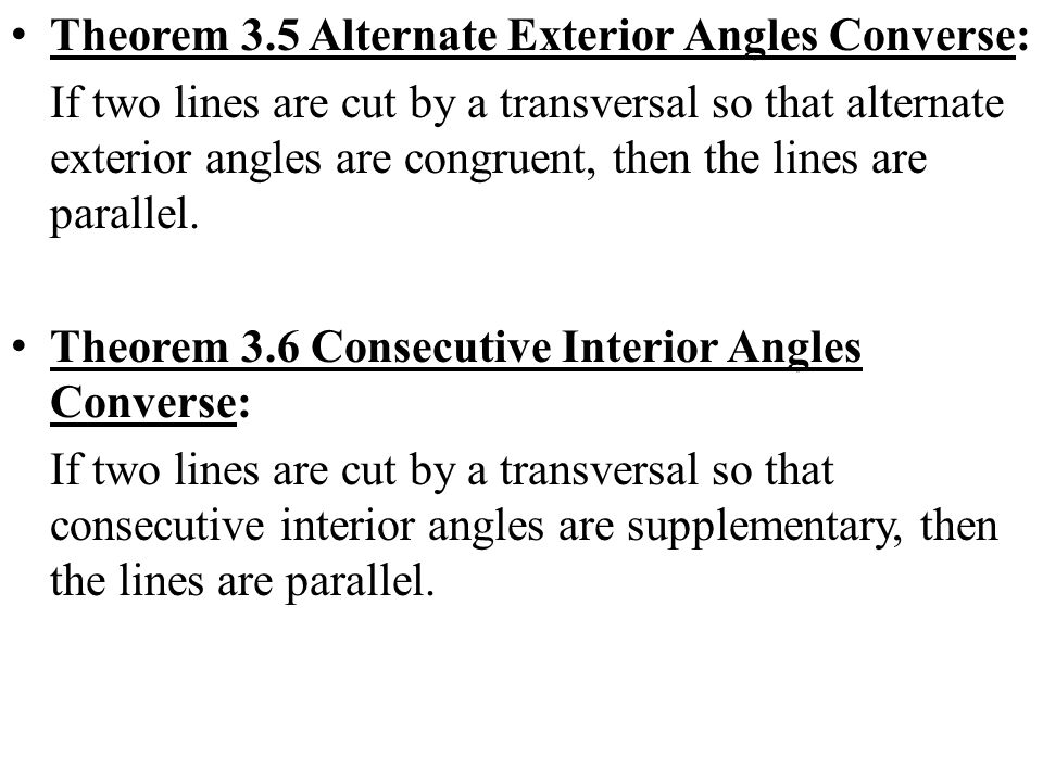Theorem 3.5 Alternate Exterior Angles Converse: If two lines are cut by a transversal so that alternate exterior angles are congruent, then the lines