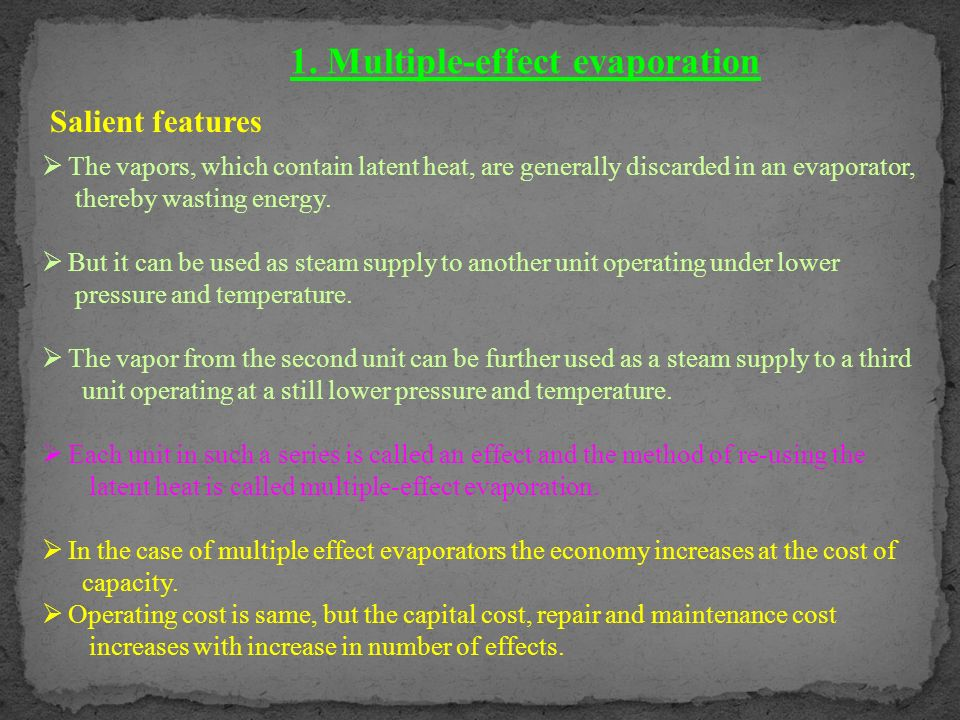 1. Multiple-effect evaporation Salient features The vapors, which contain latent heat, are generally discarded in an evaporator, thereby wasting energ