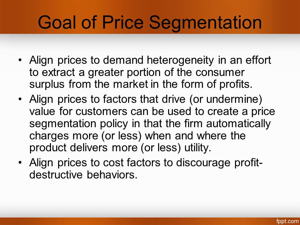 Goal of Price Segmentation Align prices to demand heterogeneity in an effort to extract a greater portion of the consumer surplus from the market in t