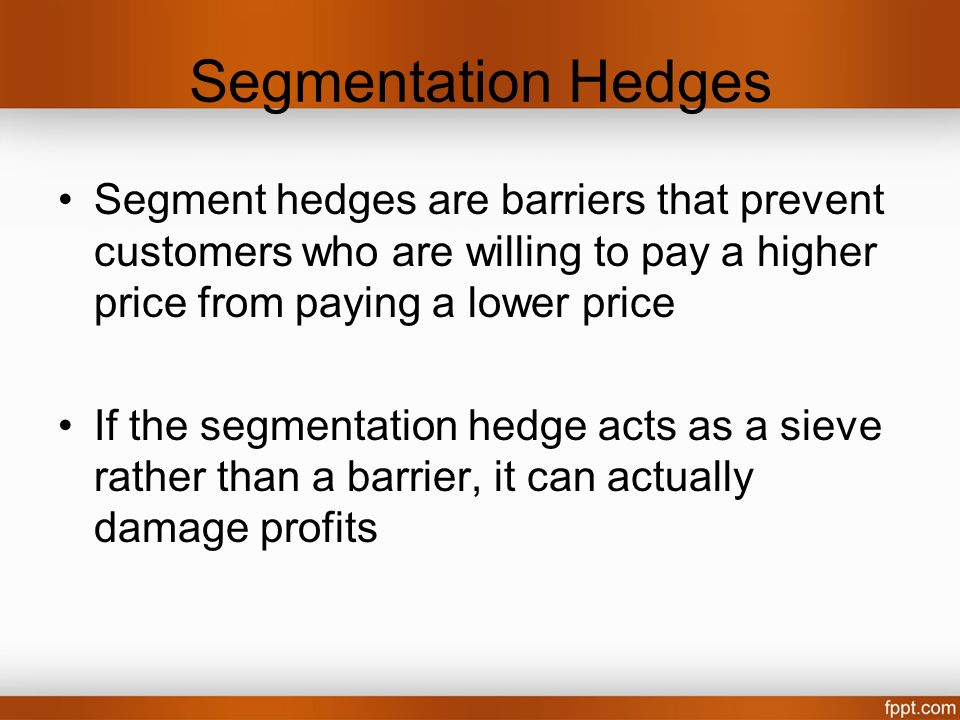Segmentation Hedges Segment hedges are barriers that prevent customers who are willing to pay a higher price from paying a lower price If the segmenta