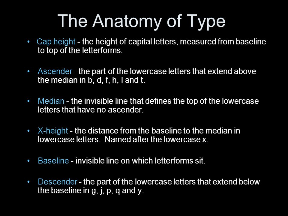 Cap height - the height of capital letters, measured from baseline to top of the letterforms. Ascender - the part of the lowercase letters that extend