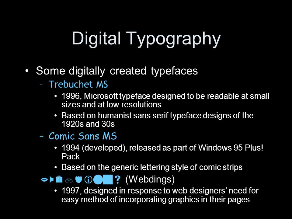 Digital Typography Some digitally created typefaces –Trebuchet MS 1996, Microsoft typeface designed to be readable at small sizes and at low resolutio