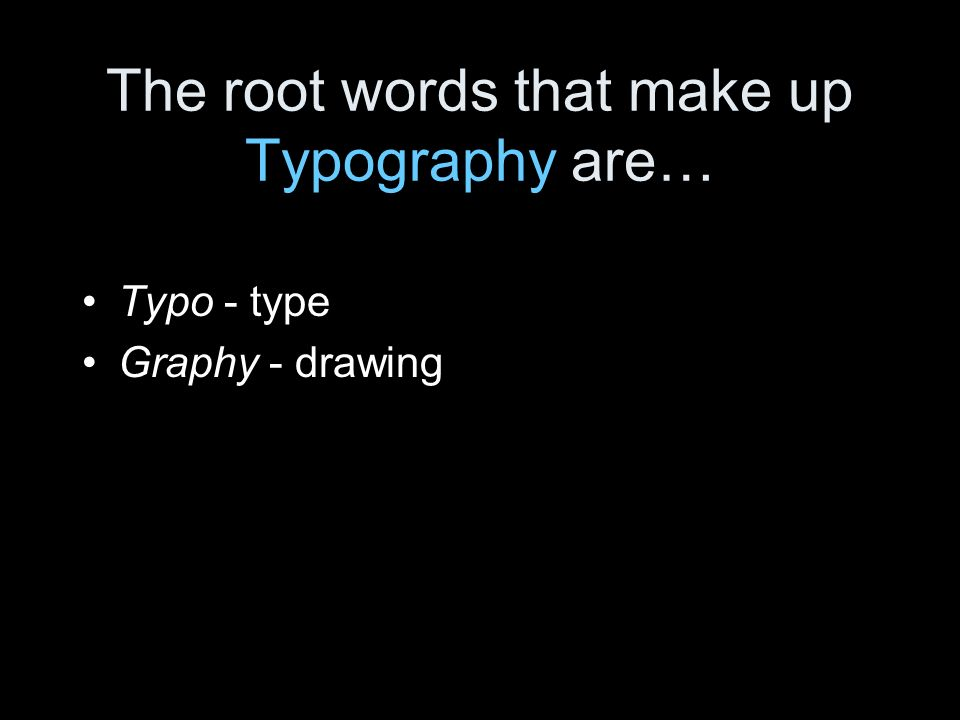 The root words that make up Typography are… Typo - type Graphy - drawing