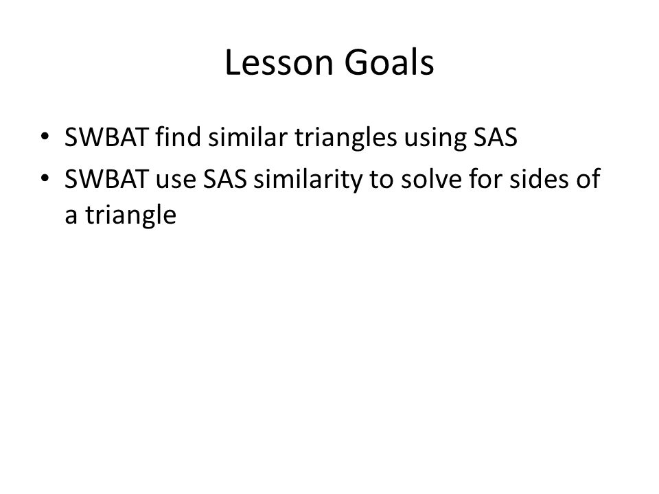 Lesson Goals SWBAT find similar triangles using SAS SWBAT use SAS similarity to solve for sides of a triangle