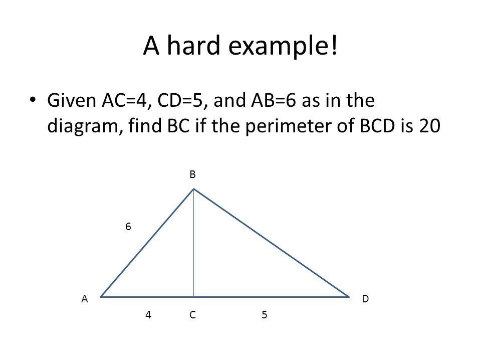A hard example! Given AC=4, CD=5, and AB=6 as in the diagram, find BC if the perimeter of BCD is 20 6 45 B A C D