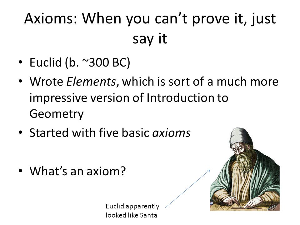 Axioms: When you cant prove it, just say it Euclid (b. ~300 BC) Wrote Elements, which is sort of a much more impressive version of Introduction to Geo