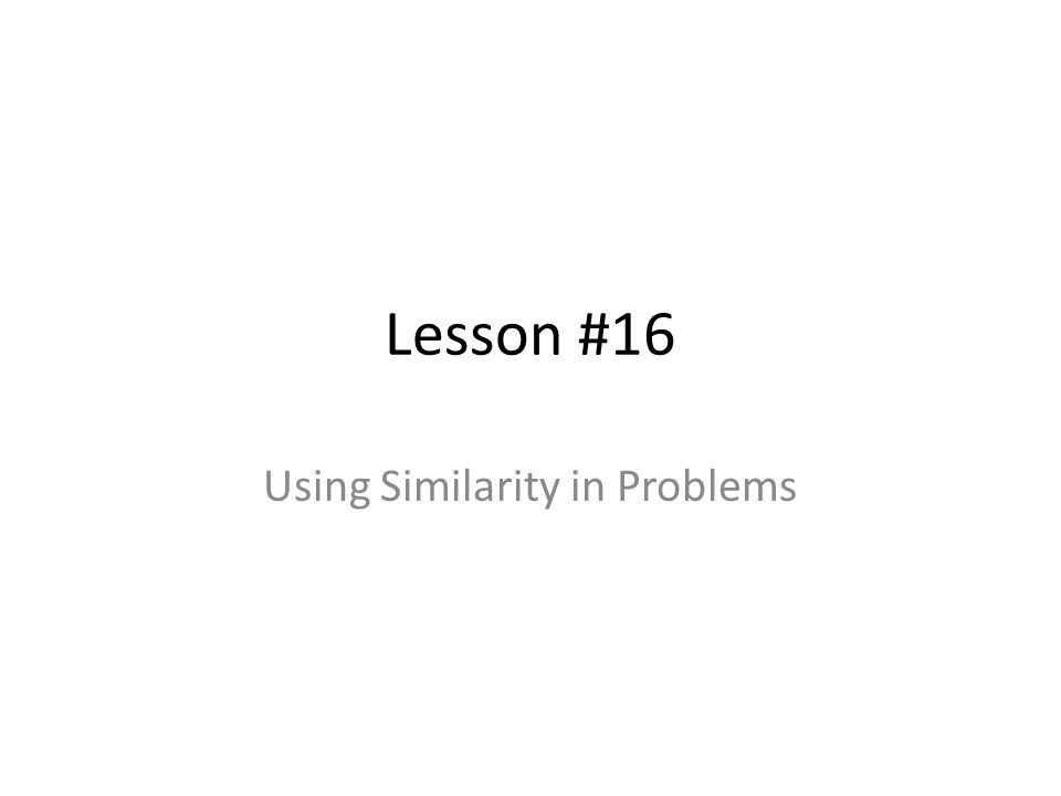 Lesson #16 Using Similarity in Problems