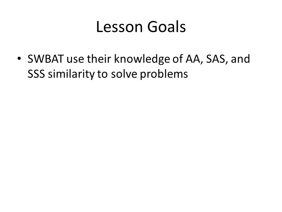 Lesson Goals SWBAT use their knowledge of AA, SAS, and SSS similarity to solve problems