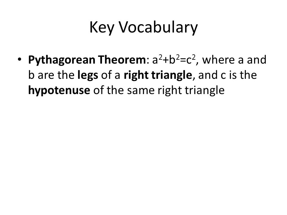 Key Vocabulary Pythagorean Theorem: a 2 +b 2 =c 2, where a and b are the legs of a right triangle, and c is the hypotenuse of the same right triangle