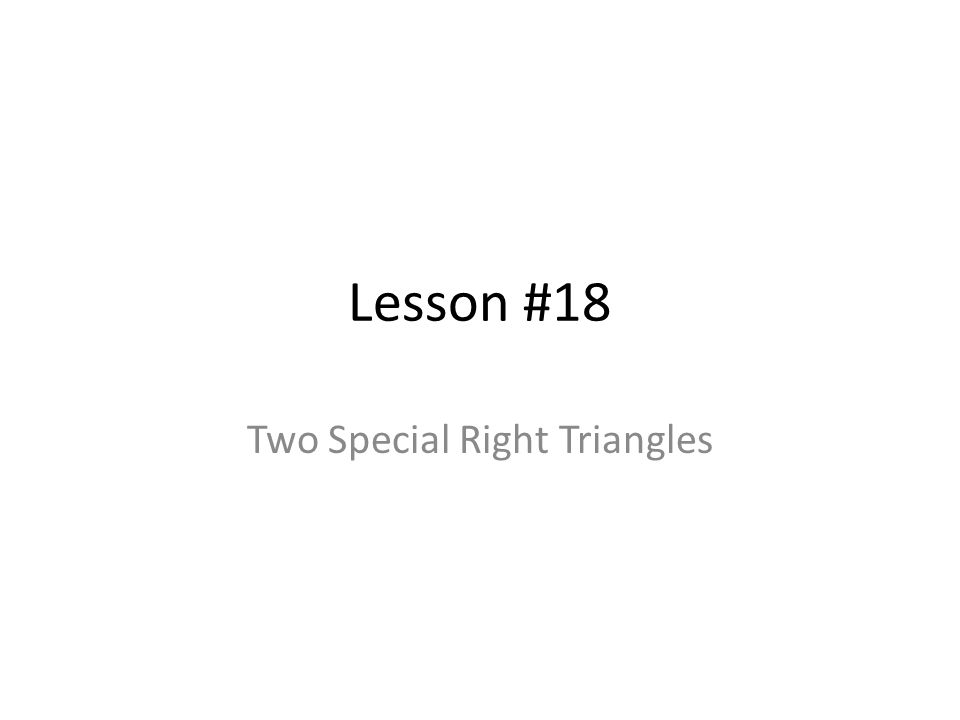 Lesson #18 Two Special Right Triangles
