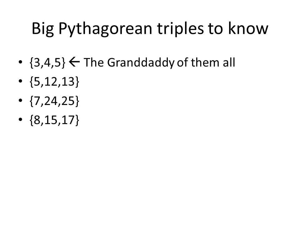 Big Pythagorean triples to know {3,4,5} The Granddaddy of them all {5,12,13} {7,24,25} {8,15,17}