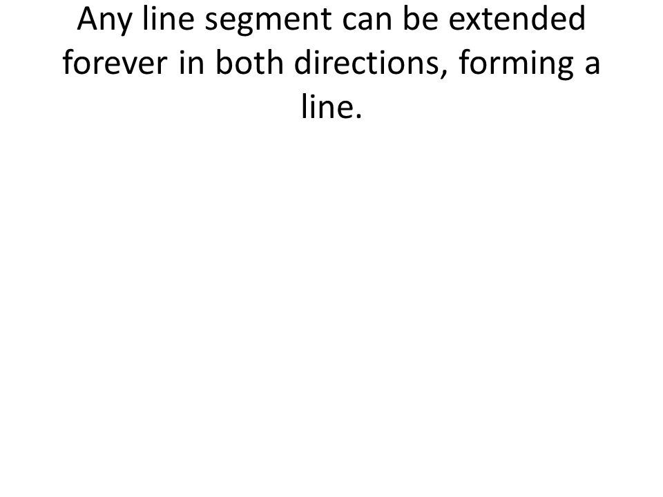 Any line segment can be extended forever in both directions, forming a line.