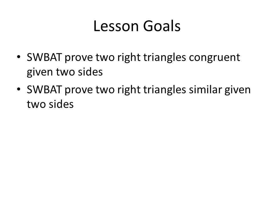 Lesson Goals SWBAT prove two right triangles congruent given two sides SWBAT prove two right triangles similar given two sides