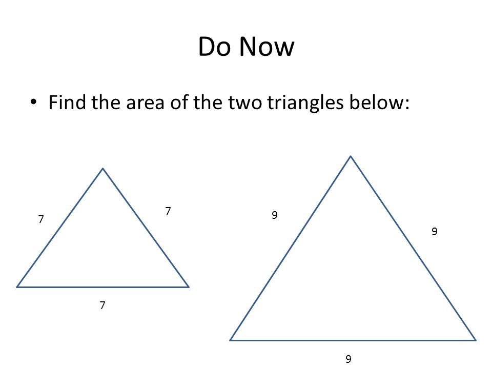 Do Now Find the area of the two triangles below: 7 7 7 9 9 9