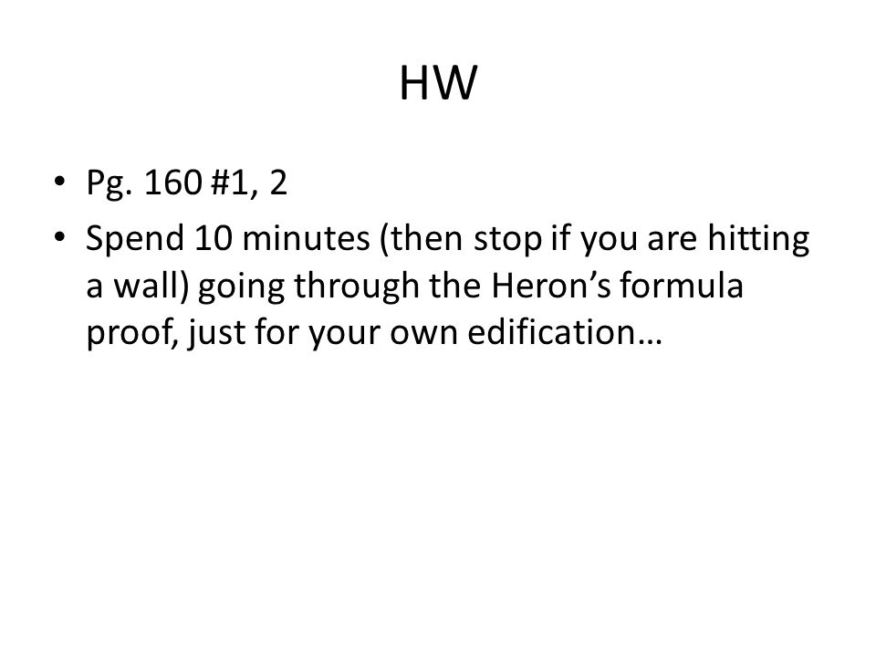 HW Pg. 160 #1, 2 Spend 10 minutes (then stop if you are hitting a wall) going through the Herons formula proof, just for your own edification…