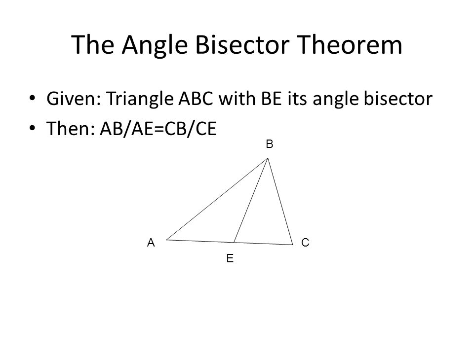 The Angle Bisector Theorem Given: Triangle ABC with BE its angle bisector Then: AB/AE=CB/CE AC E B