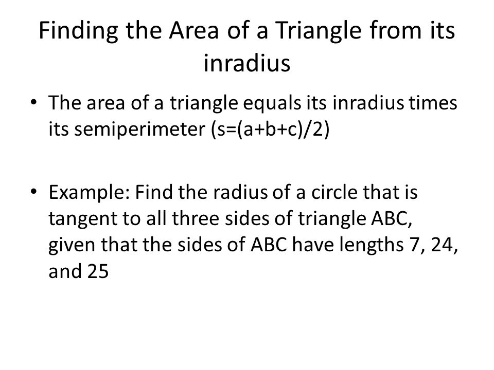 Finding the Area of a Triangle from its inradius The area of a triangle equals its inradius times its semiperimeter (s=(a+b+c)/2) Example: Find the ra