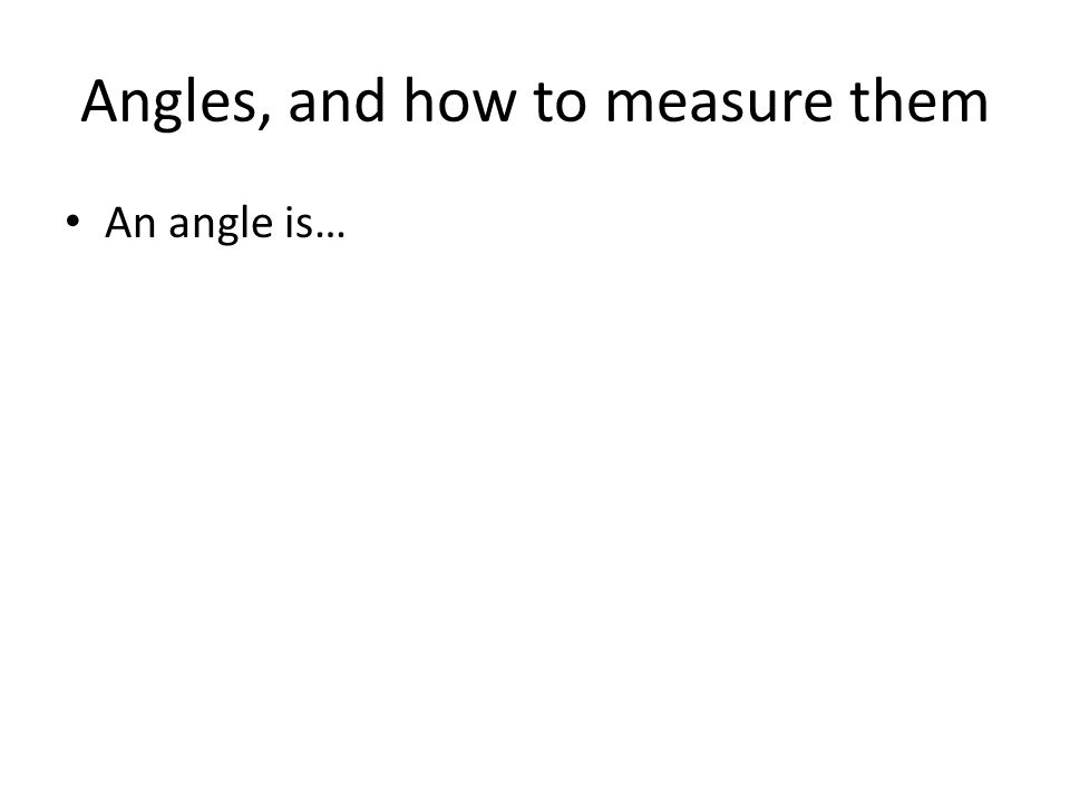 Angles, and how to measure them An angle is…