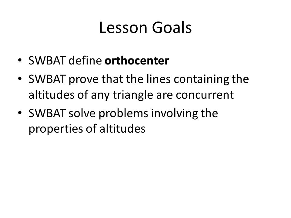 Lesson Goals SWBAT define orthocenter SWBAT prove that the lines containing the altitudes of any triangle are concurrent SWBAT solve problems involvin