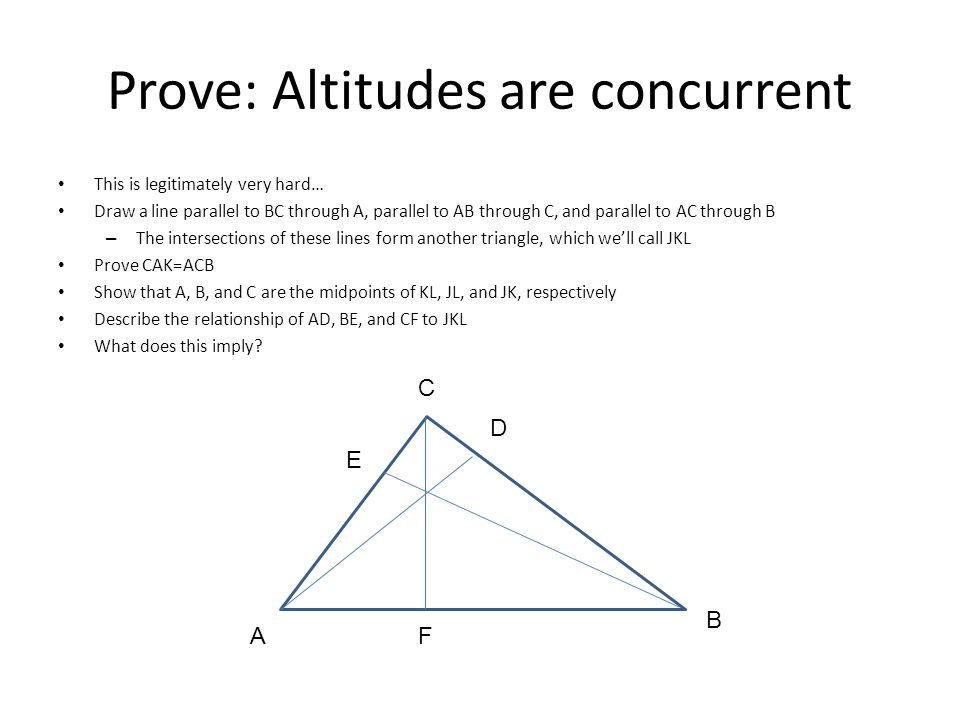 Prove: Altitudes are concurrent This is legitimately very hard… Draw a line parallel to BC through A, parallel to AB through C, and parallel to AC thr
