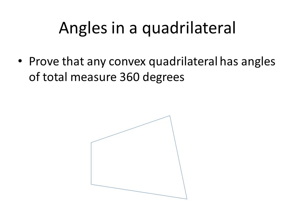 Angles in a quadrilateral Prove that any convex quadrilateral has angles of total measure 360 degrees