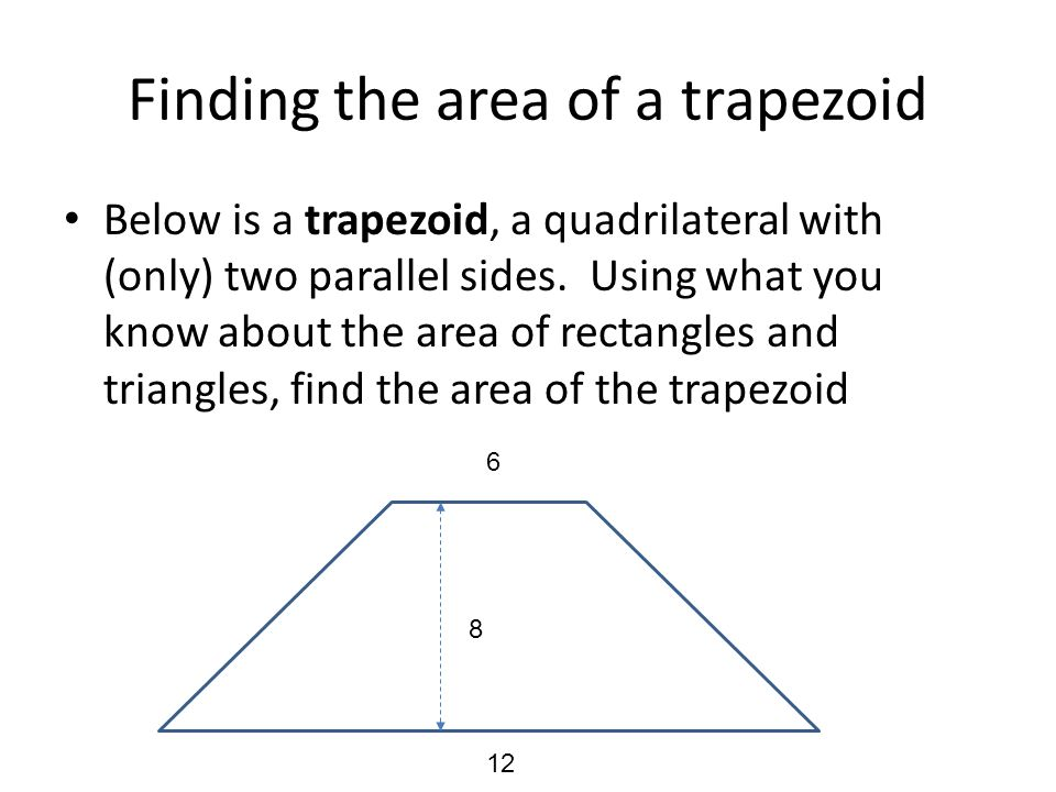 Finding the area of a trapezoid Below is a trapezoid, a quadrilateral with (only) two parallel sides. Using what you know about the area of rectangles