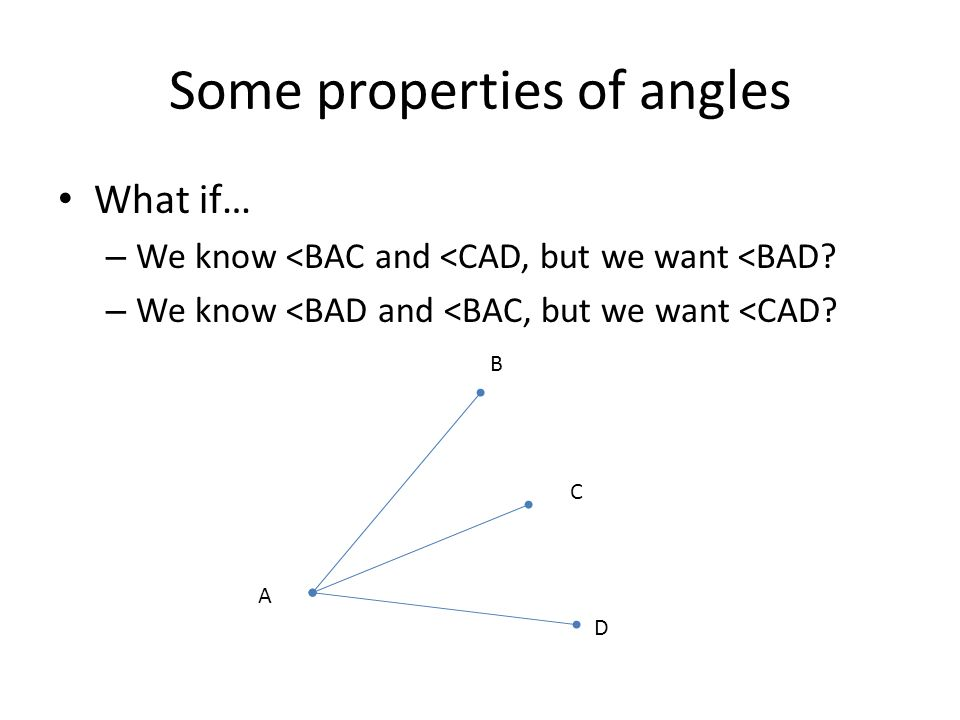 Some properties of angles What if… – We know <BAC and <CAD, but we want <BAD? – We know <BAD and <BAC, but we want <CAD? A B D C