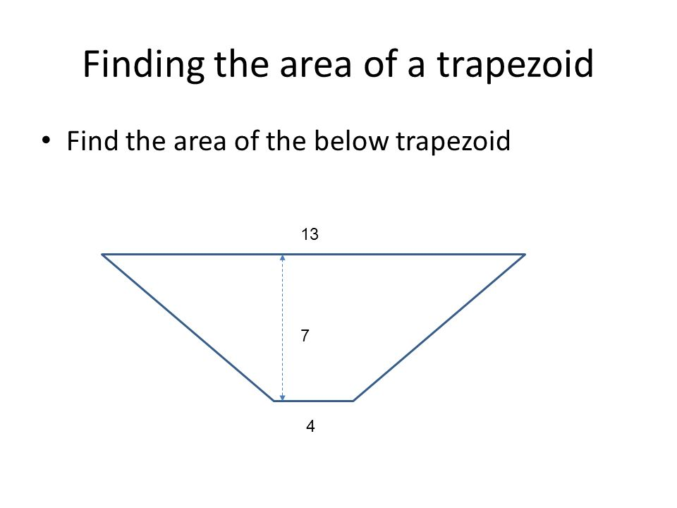 Finding the area of a trapezoid Find the area of the below trapezoid 4 13 7