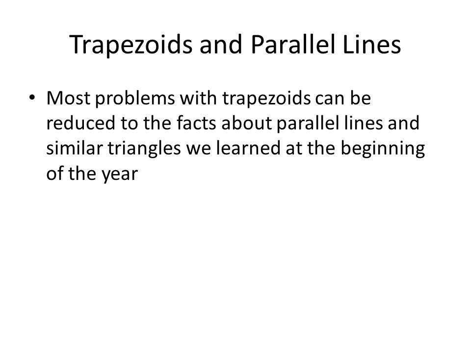 Trapezoids and Parallel Lines Most problems with trapezoids can be reduced to the facts about parallel lines and similar triangles we learned at the b