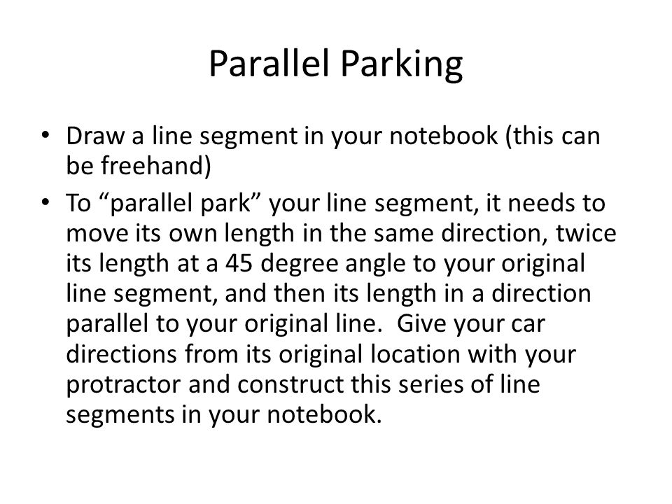 Parallel Parking Draw a line segment in your notebook (this can be freehand) To parallel park your line segment, it needs to move its own length in th