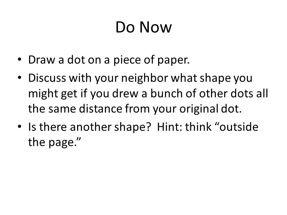 Do Now Draw a dot on a piece of paper. Discuss with your neighbor what shape you might get if you drew a bunch of other dots all the same distance fro