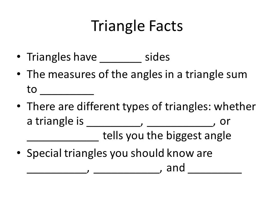 Triangle Facts Triangles have _______ sides The measures of the angles in a triangle sum to _________ There are different types of triangles: whether