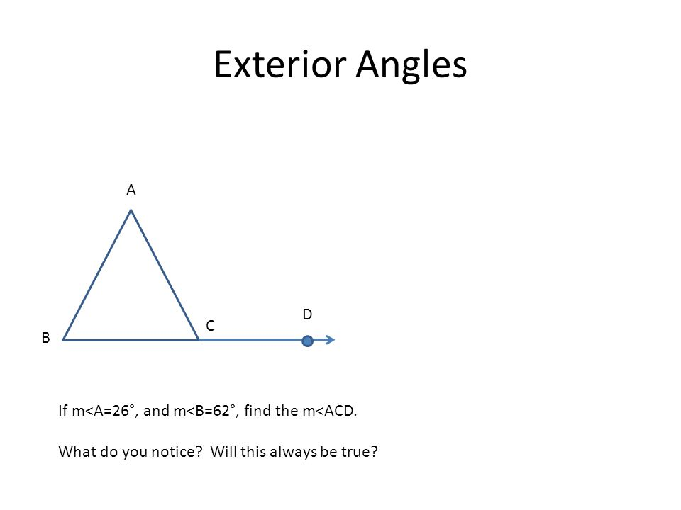 Exterior Angles A B C D If m<A=26°, and m<B=62°, find the m<ACD. What do you notice? Will this always be true?