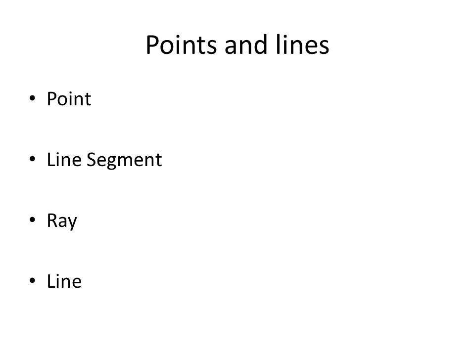 Points and lines Point Line Segment Ray Line