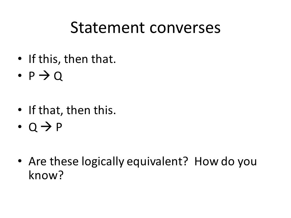 Statement converses If this, then that. P Q If that, then this. Q P Are these logically equivalent? How do you know?