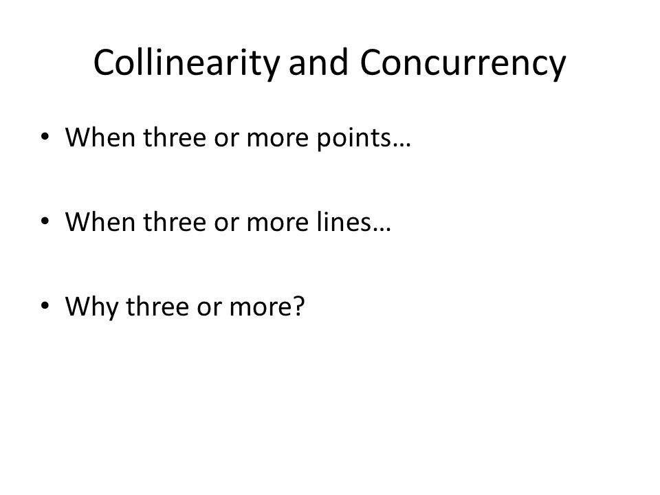 Collinearity and Concurrency When three or more points… When three or more lines… Why three or more?