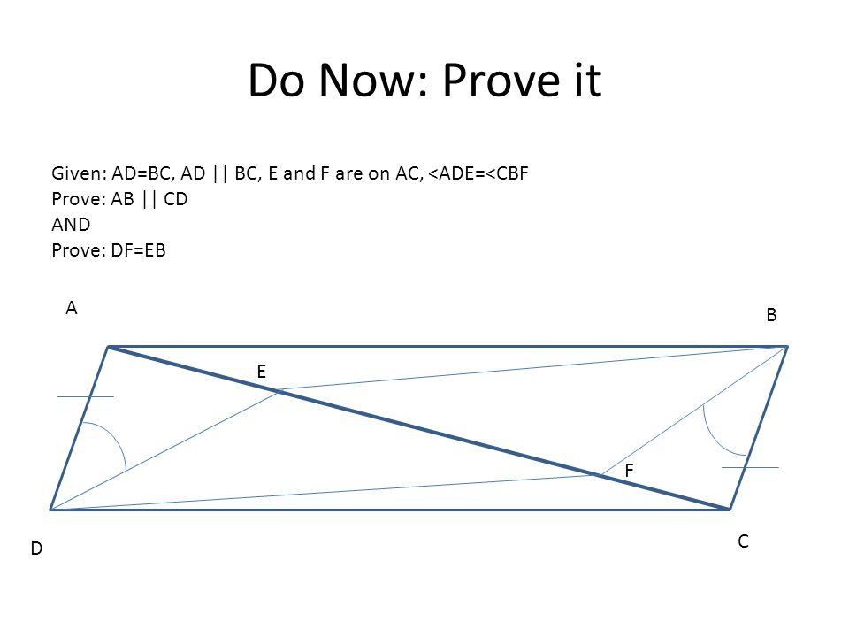 Do Now: Prove it D B E C F A Given: AD=BC, AD || BC, E and F are on AC, <ADE=<CBF Prove: AB || CD AND Prove: DF=EB