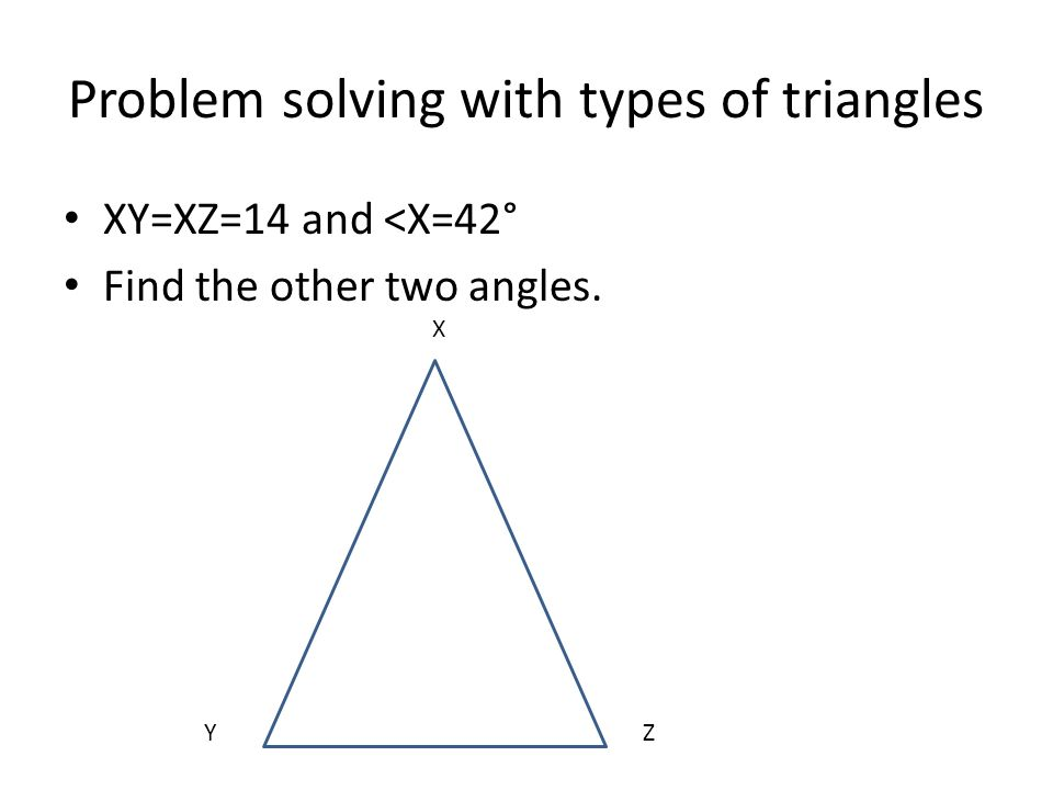 Problem solving with types of triangles XY=XZ=14 and <X=42° Find the other two angles. X ZY