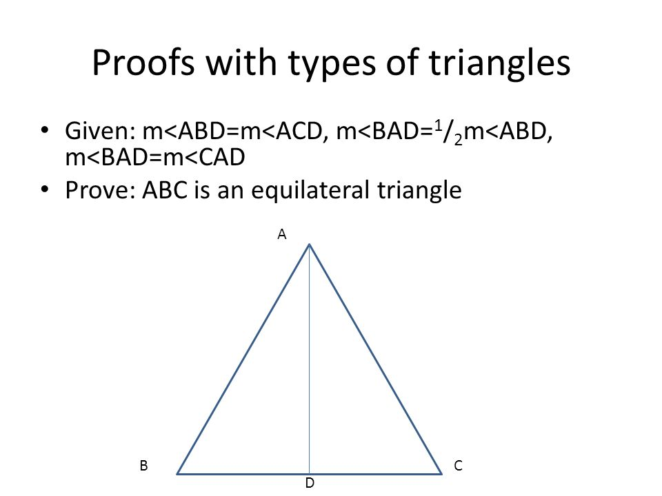 Proofs with types of triangles Given: m<ABD=m<ACD, m<BAD= 1 / 2 m<ABD, m<BAD=m<CAD Prove: ABC is an equilateral triangle A BC D