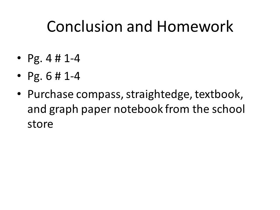 Conclusion and Homework Pg. 4 # 1-4 Pg. 6 # 1-4 Purchase compass, straightedge, textbook, and graph paper notebook from the school store