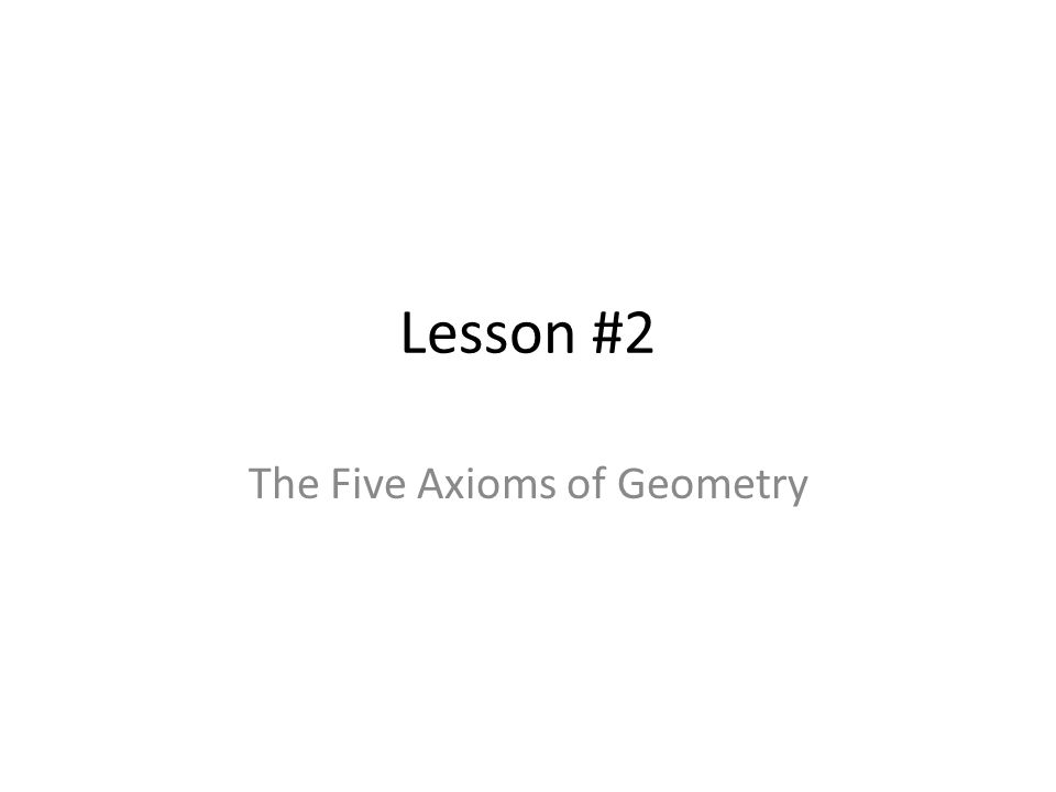 Lesson #2 The Five Axioms of Geometry