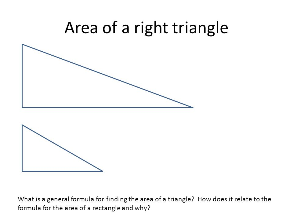 Area of a right triangle What is a general formula for finding the area of a triangle? How does it relate to the formula for the area of a rectangle a