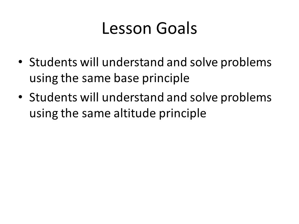 Lesson Goals Students will understand and solve problems using the same base principle Students will understand and solve problems using the same alti