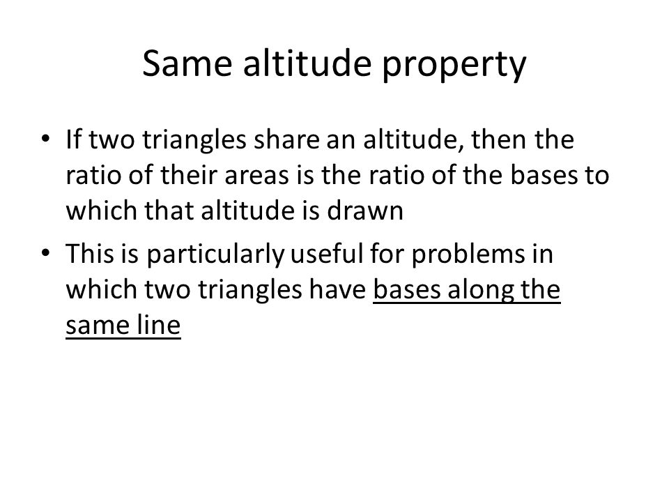 Same altitude property If two triangles share an altitude, then the ratio of their areas is the ratio of the bases to which that altitude is drawn Thi
